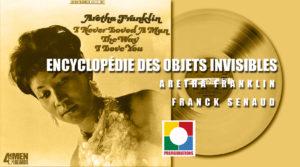 NOS VIDÉOS , Encyclopédie des objets invisibles : Aretha Franklin, I never love a man…